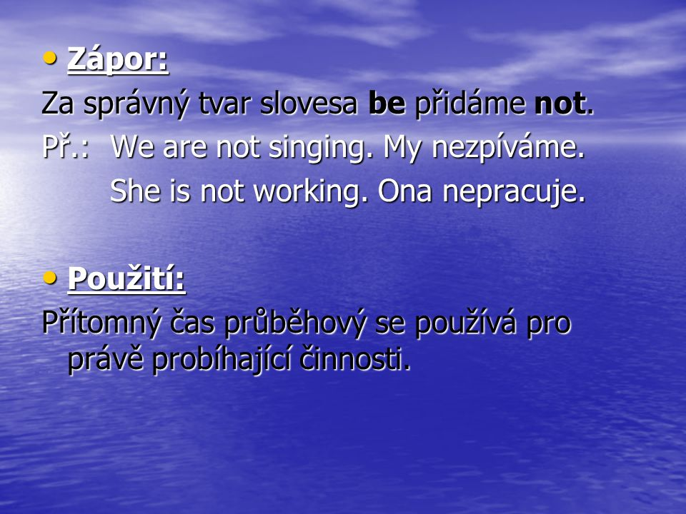 Zápor: Za správný tvar slovesa be přidáme not. Př.: We are not singing. My nezpíváme. She is not working. Ona nepracuje.