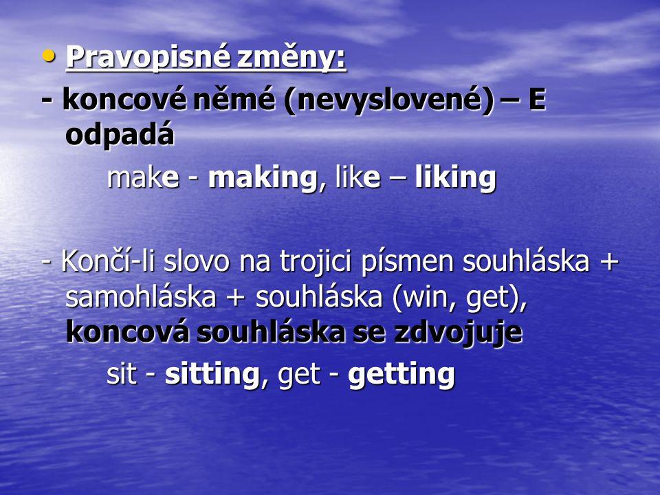 Pravopisné změny: - koncové němé (nevyslovené) – E odpadá. make - making, like – liking.