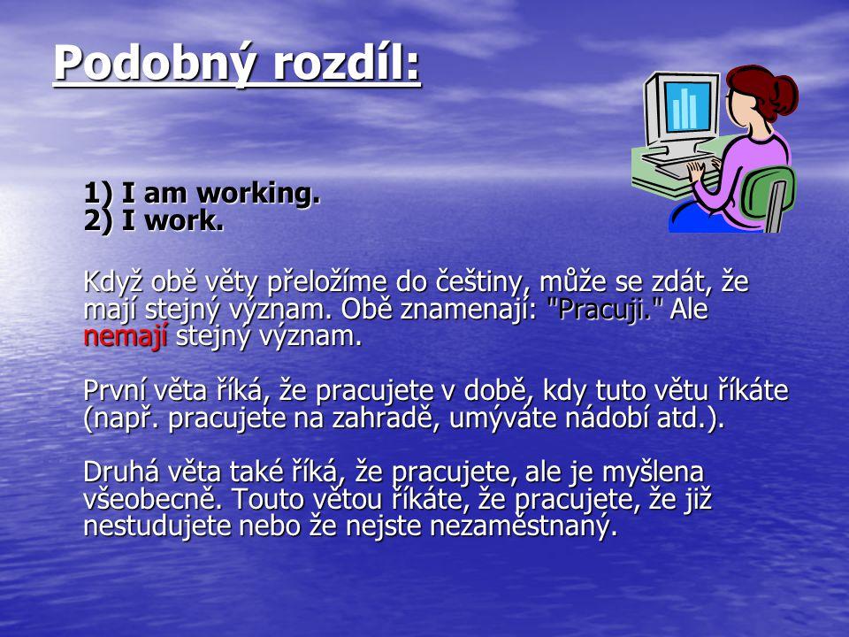 Podobný rozdíl: 1) I am working. 2) I work.
