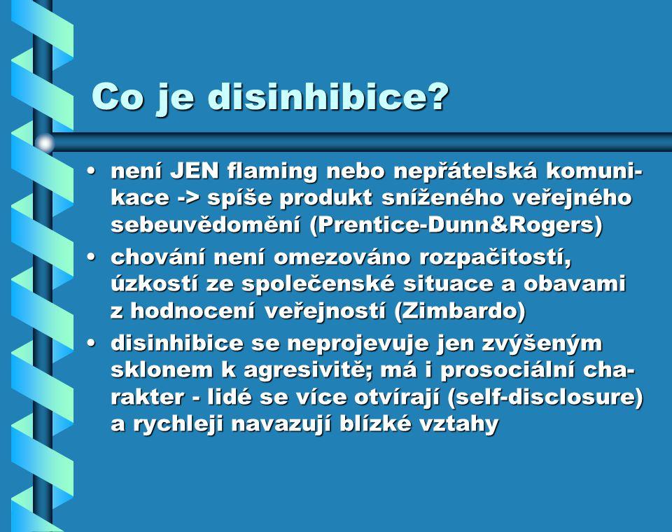 Co je disinhibice není JEN flaming nebo nepřátelská komuni-kace -> spíše produkt sníženého veřejného sebeuvědomění (Prentice-Dunn&Rogers)
