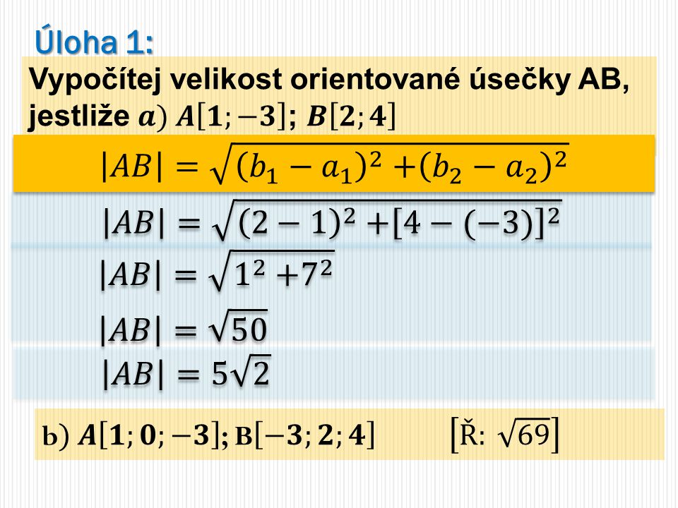Úloha 1: 𝐴𝐵 = 𝑏 1 − 𝑎 1 2 + 𝑏 2 − 𝑎 2 2 𝐴𝐵 = 2−1 2 + 4−(−3) 2