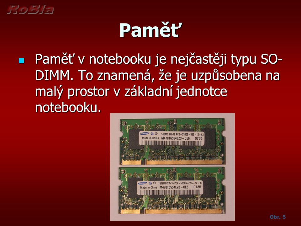 Paměť Paměť v notebooku je nejčastěji typu SO- DIMM. To znamená, že je uzpůsobena na malý prostor v základní jednotce notebooku.