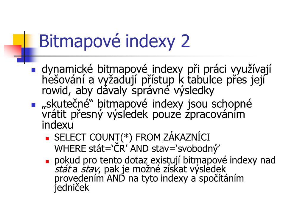 Bitmapové indexy 2 dynamické bitmapové indexy při práci využívají hešování a vyžadují přístup k tabulce přes její rowid, aby dávaly správné výsledky.