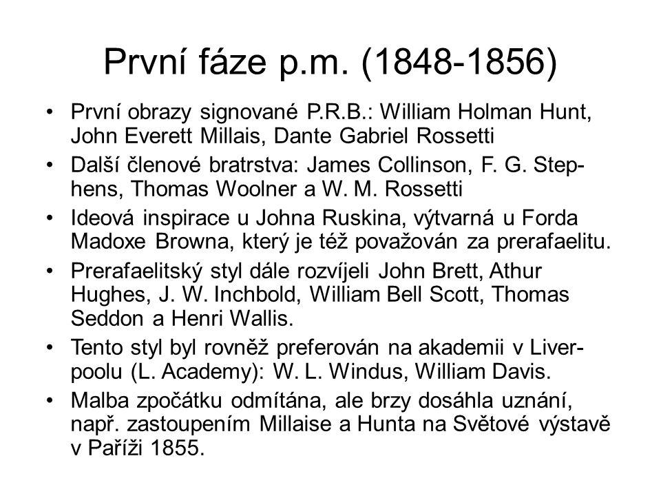 První fáze p.m. (1848-1856) První obrazy signované P.R.B.: William Holman Hunt, John Everett Millais, Dante Gabriel Rossetti.