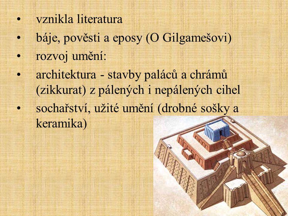 vznikla literatura báje, pověsti a eposy (O Gilgamešovi) rozvoj umění: