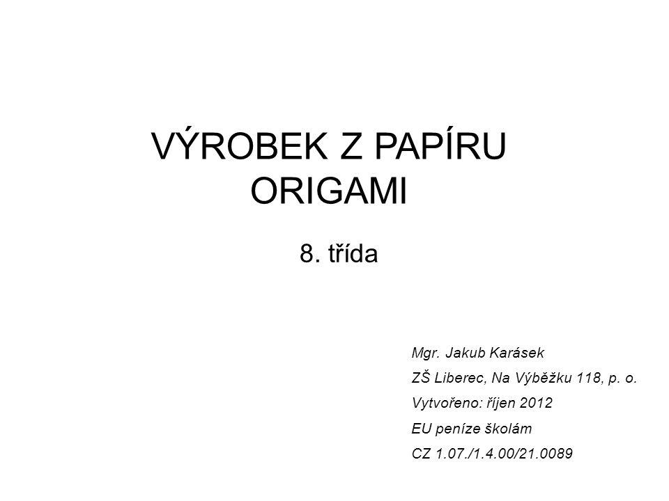 VÝROBEK Z PAPÍRU ORIGAMI 8. třída Mgr. Jakub Karásek