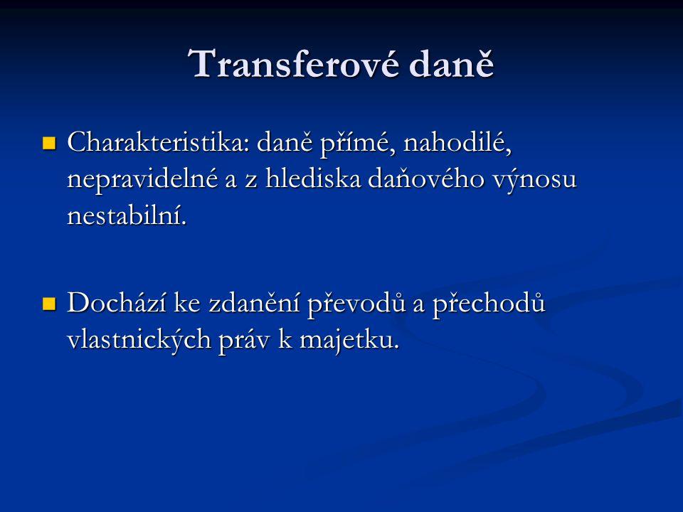 Transferové daně Charakteristika: daně přímé, nahodilé, nepravidelné a z hlediska daňového výnosu nestabilní.