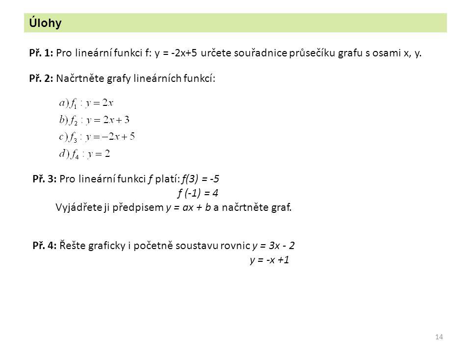Úlohy Př. 1: Pro lineární funkci f: y = -2x+5 určete souřadnice průsečíku grafu s osami x, y. Př. 2: Načrtněte grafy lineárních funkcí: