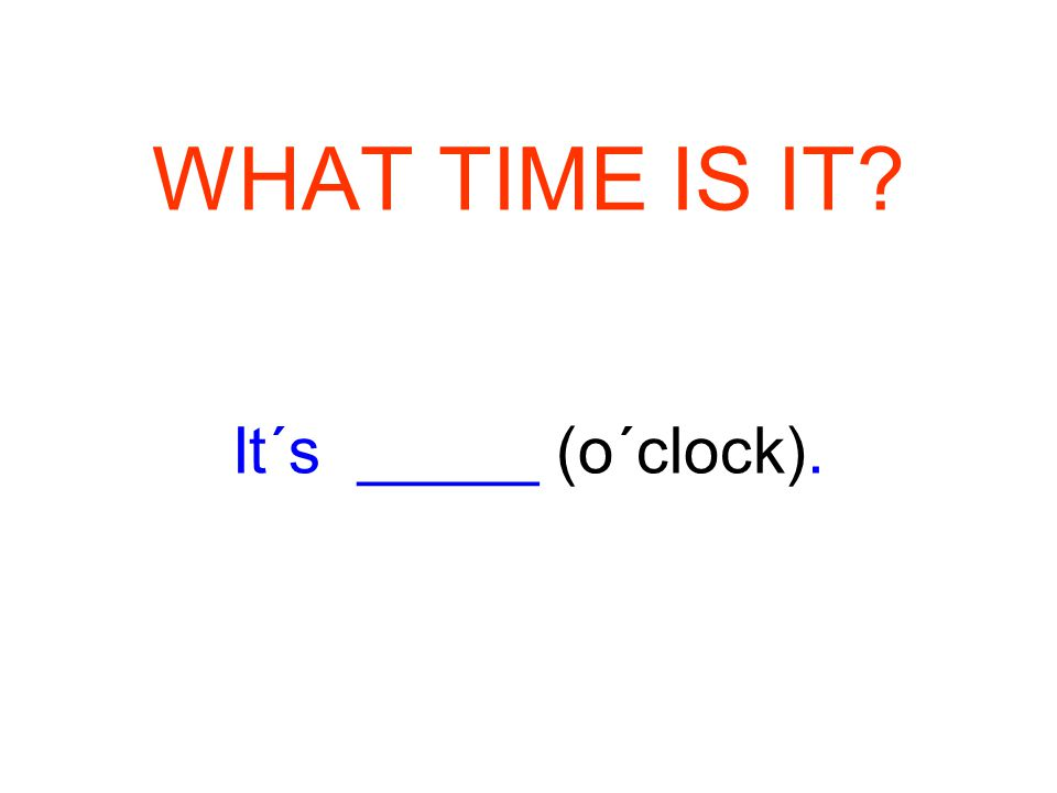 WHAT TIME IS IT It´s _____ (o´clock).