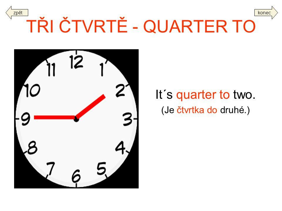 TŘI ČTVRTĚ - QUARTER TO It´s quarter to two. (Je čtvrtka do druhé.)