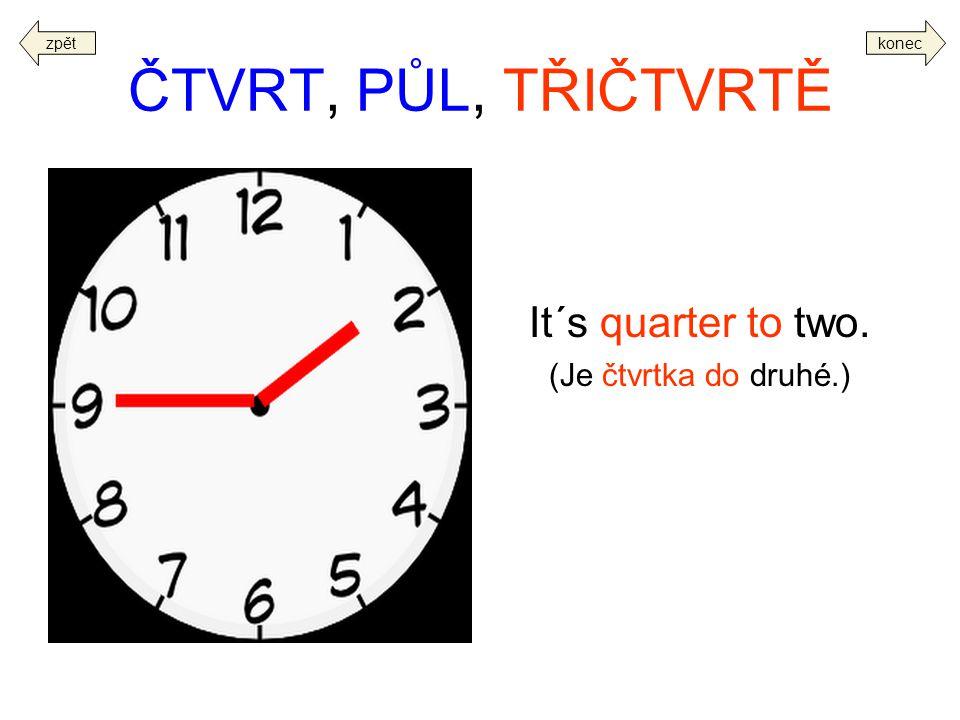 ČTVRT, PŮL, TŘIČTVRTĚ It´s quarter to two. (Je čtvrtka do druhé.) zpět