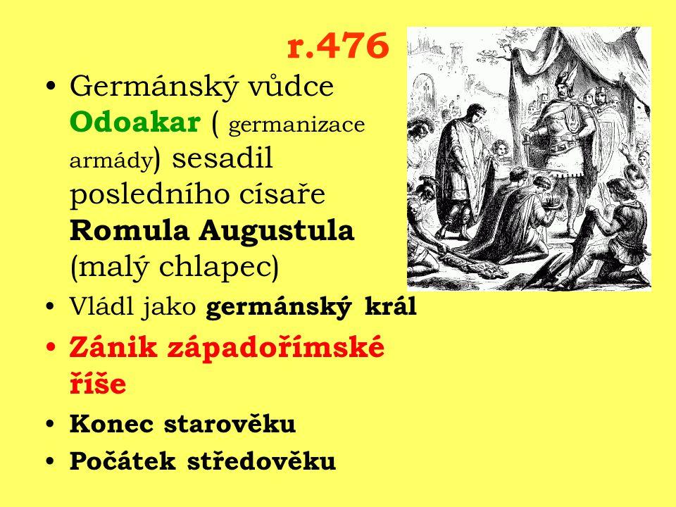 r.476 Germánský vůdce Odoakar ( germanizace armády) sesadil posledního císaře Romula Augustula (malý chlapec)