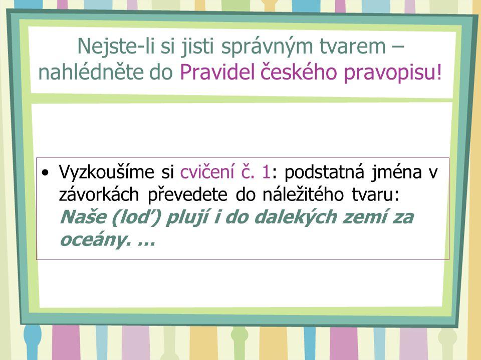 Nejste-li si jisti správným tvarem – nahlédněte do Pravidel českého pravopisu!