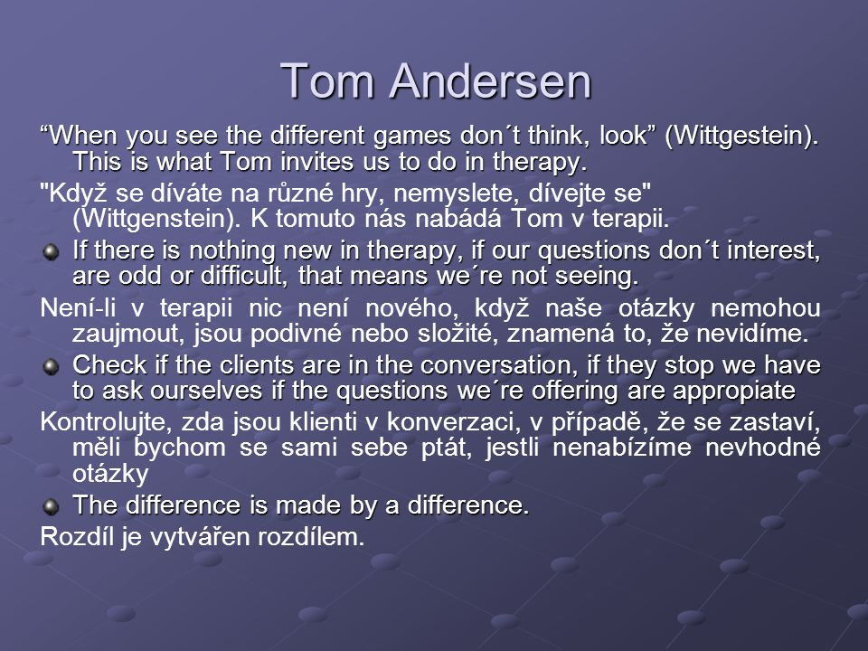 Tom Andersen When you see the different games don´t think, look (Wittgestein). This is what Tom invites us to do in therapy.