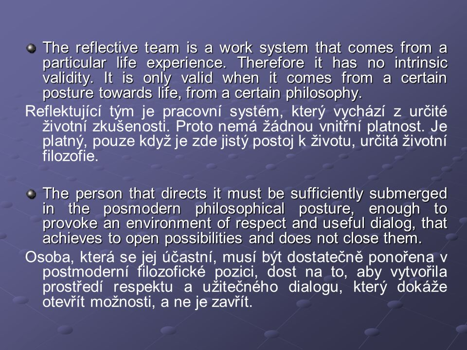 The reflective team is a work system that comes from a particular life experience. Therefore it has no intrinsic validity. It is only valid when it comes from a certain posture towards life, from a certain philosophy.