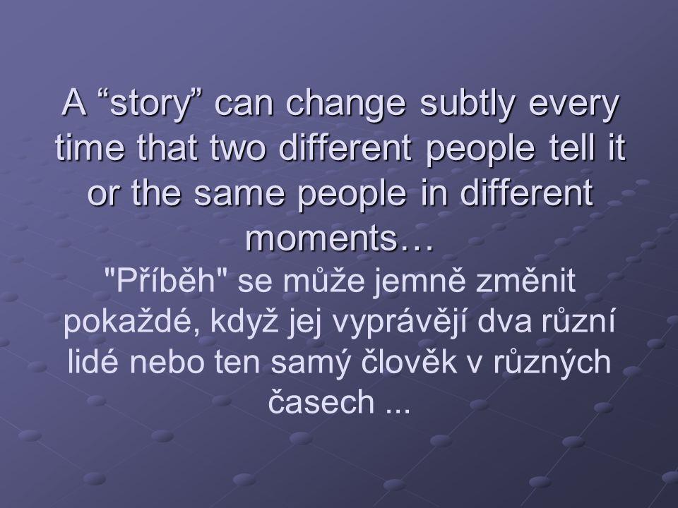 A story can change subtly every time that two different people tell it or the same people in different moments… Příběh se může jemně změnit pokaždé, když jej vyprávějí dva různí lidé nebo ten samý člověk v různých časech ...
