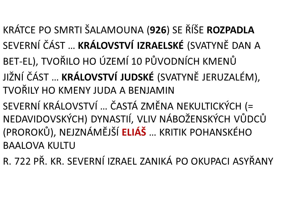 KRÁTCE PO SMRTI ŠALAMOUNA (926) SE ŘÍŠE ROZPADLA SEVERNÍ ČÁST … KRÁLOVSTVÍ IZRAELSKÉ (SVATYNĚ DAN A BET-EL), TVOŘILO HO ÚZEMÍ 10 PŮVODNÍCH KMENŮ JIŽNÍ ČÁST … KRÁLOVSTVÍ JUDSKÉ (SVATYNĚ JERUZALÉM), TVOŘILY HO KMENY JUDA A BENJAMIN SEVERNÍ KRÁLOVSTVÍ … ČASTÁ ZMĚNA NEKULTICKÝCH (= NEDAVIDOVSKÝCH) DYNASTIÍ, VLIV NÁBOŽENSKÝCH VŮDCŮ (PROROKŮ), NEJZNÁMĚJŠÍ ELIÁŠ … KRITIK POHANSKÉHO BAALOVA KULTU R.