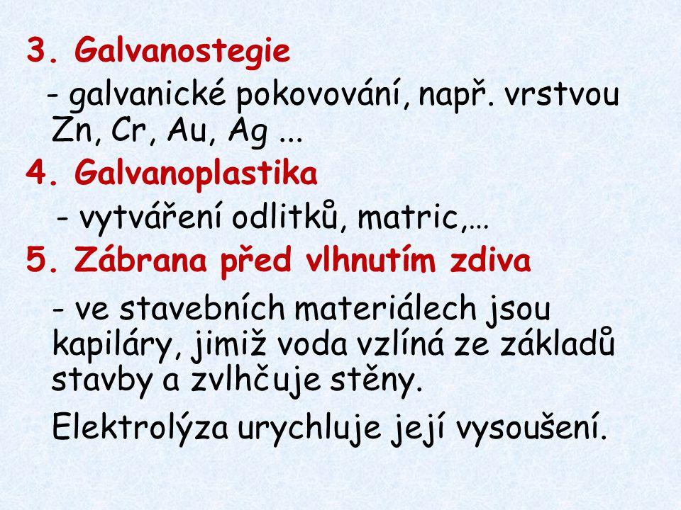 3. Galvanostegie - galvanické pokovování, např. vrstvou Zn, Cr, Au, Ag ... 4. Galvanoplastika. - vytváření odlitků, matric,…
