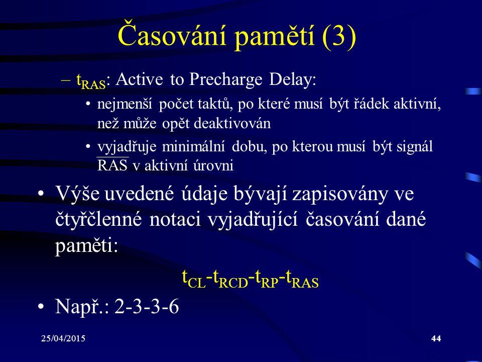 Časování pamětí (3) tRAS: Active to Precharge Delay: nejmenší počet taktů, po které musí být řádek aktivní, než může opět deaktivován.