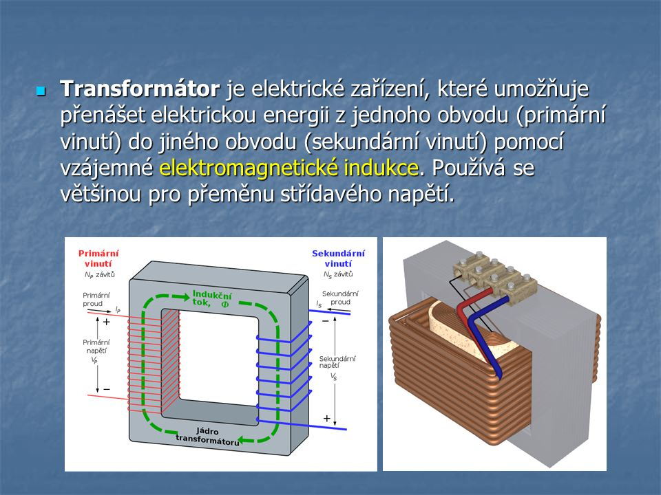 Transformátor je elektrické zařízení, které umožňuje přenášet elektrickou energii z jednoho obvodu (primární vinutí) do jiného obvodu (sekundární vinutí) pomocí vzájemné elektromagnetické indukce.