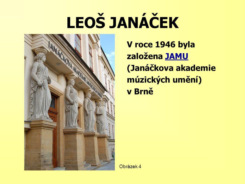 LEOŠ JANÁČEK V roce 1946 byla založena JAMU (Janáčkova akademie múzických umění) v Brně Obrázek 4