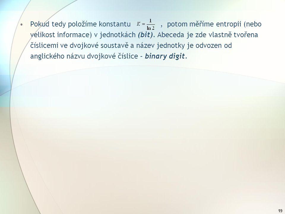 Pokud tedy položíme konstantu , potom měříme entropii (nebo velikost informace) v jednotkách (bit).