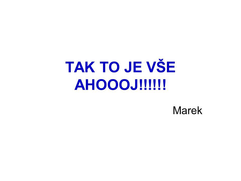 TAK TO JE VŠE AHOOOJ!!!!!! Marek