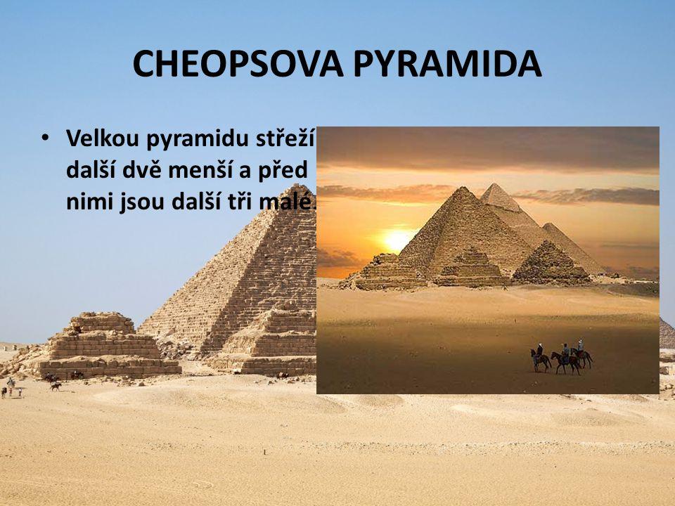 CHEOPSOVA PYRAMIDA Velkou pyramidu střeží další dvě menší a před nimi jsou další tři malé.