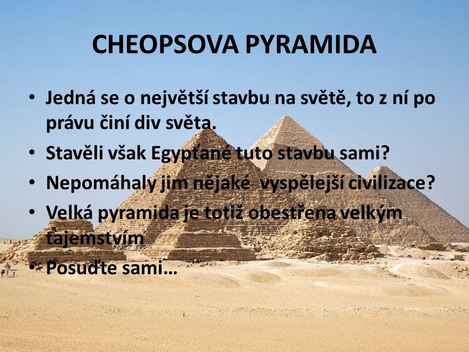 CHEOPSOVA PYRAMIDA Jedná se o největší stavbu na světě, to z ní po právu činí div světa. Stavěli však Egypťané tuto stavbu sami