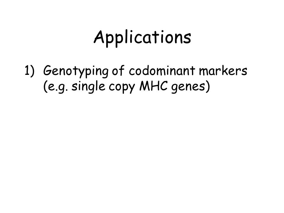 Applications Genotyping of codominant markers (e.g. single copy MHC genes)