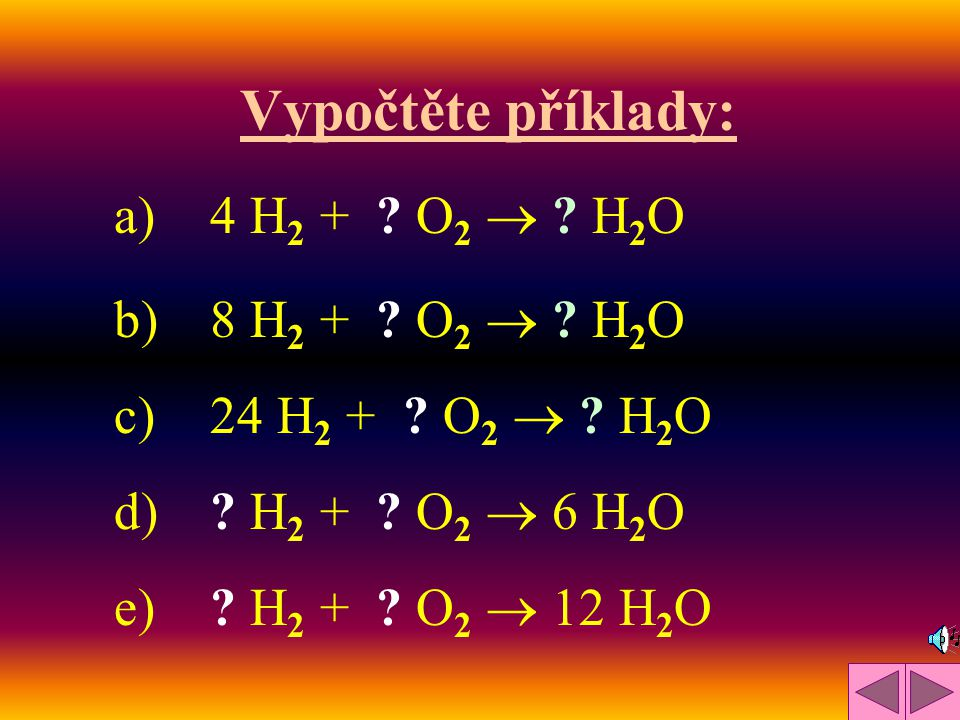 Vypočtěte příklady: a) 4 H2 + O2  H2O b) 8 H2 + O2  H2O