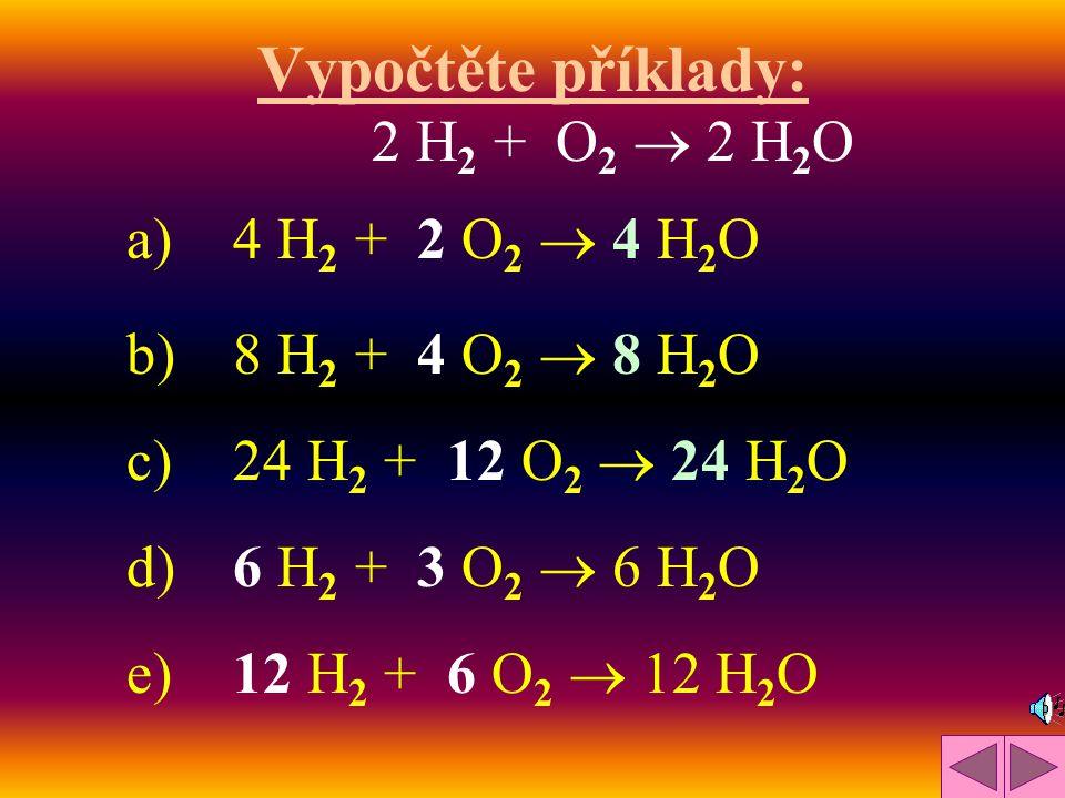 Vypočtěte příklady: 2 H2 + O2  2 H2O a) 4 H2 + 2 O2  4 H2O