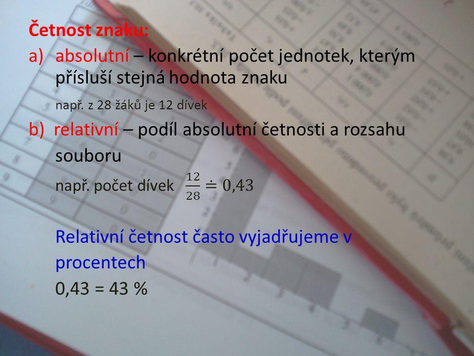 Četnost znaku: absolutní – konkrétní počet jednotek, kterým přísluší stejná hodnota znaku. např. z 28 žáků je 12 dívek.