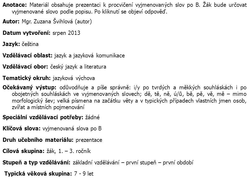 Anotace: Materiál obsahuje prezentaci k procvičení vyjmenovaných slov po B. Žák bude určovat vyjmenované slovo podle popisu. Po kliknutí se objeví odpověď.