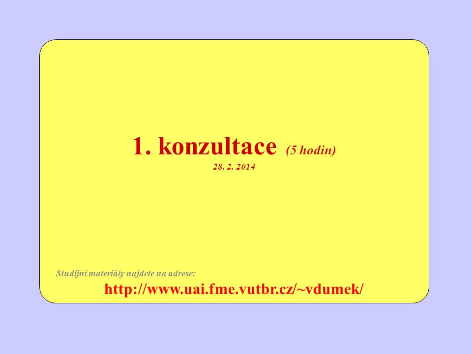 1. konzultace (5 hodin) http://www.uai.fme.vutbr.cz/~vdumek/