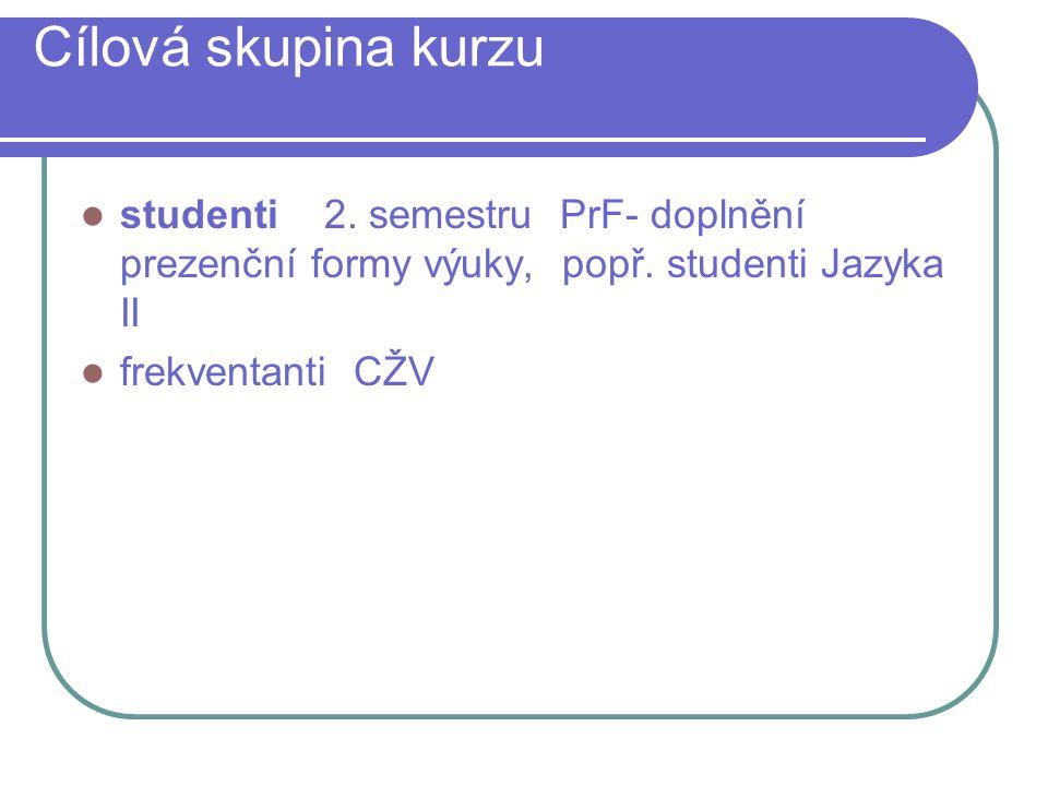 Cílová skupina kurzu studenti 2. semestru PrF- doplnění prezenční formy výuky, popř. studenti Jazyka II.