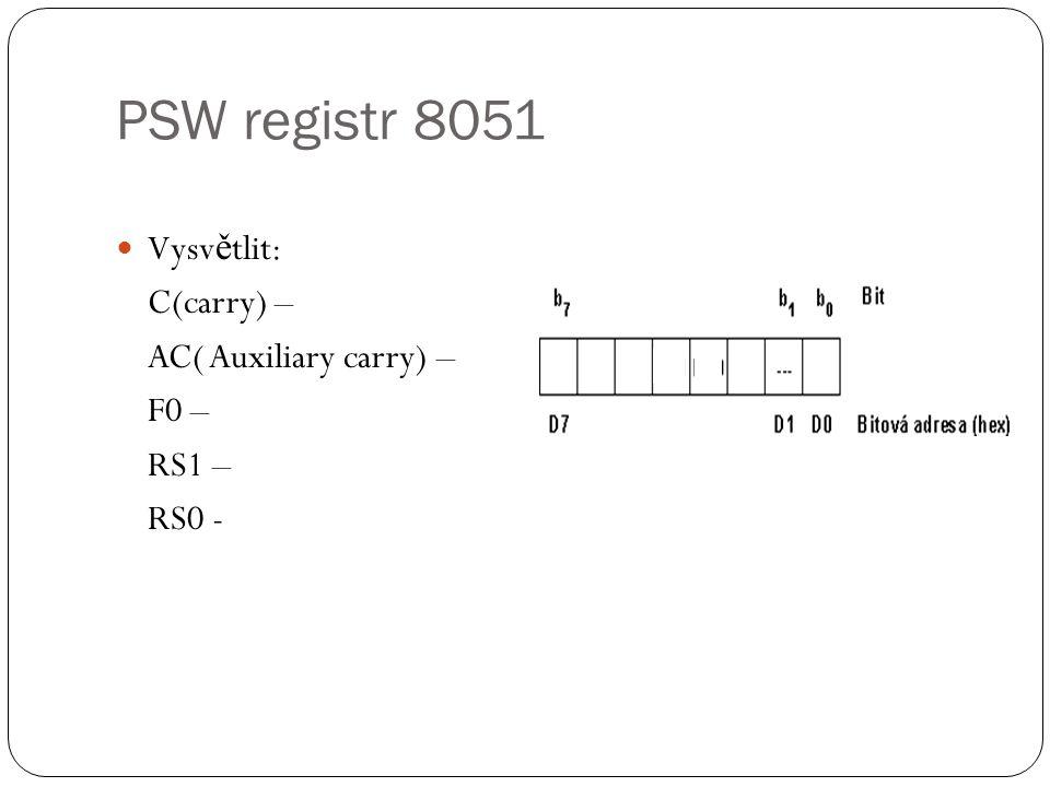 PSW registr 8051 Vysvětlit: C(carry) – AC( Auxiliary carry) – F0 –