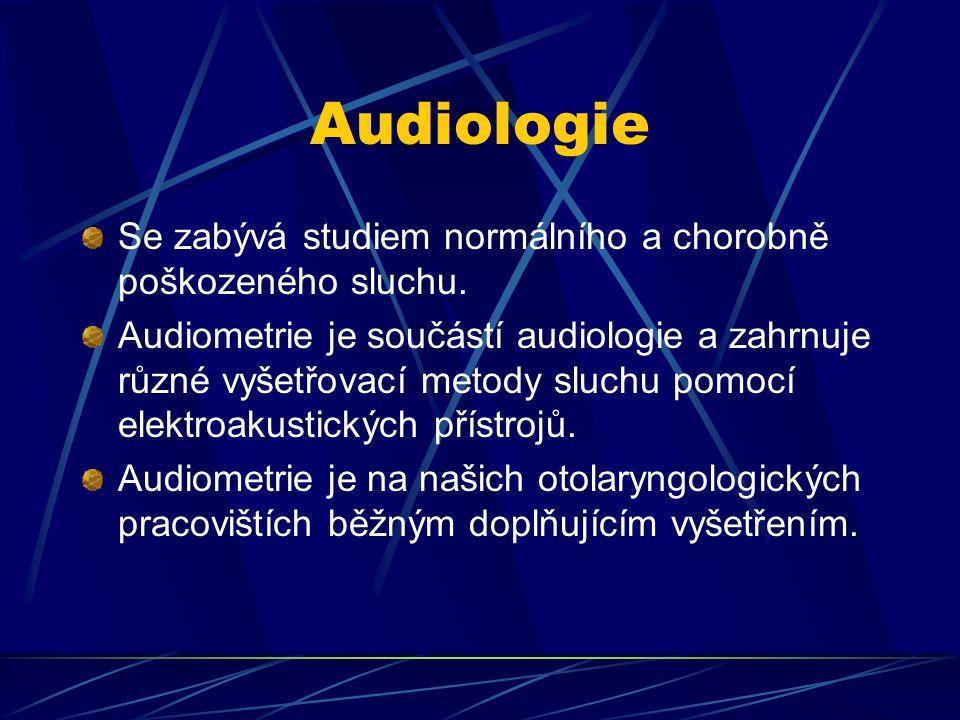 Audiologie Se zabývá studiem normálního a chorobně poškozeného sluchu.