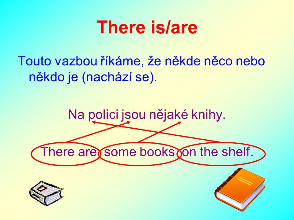 There is/are Touto vazbou říkáme, že někde něco nebo někdo je (nachází se). Na polici jsou nějaké knihy.
