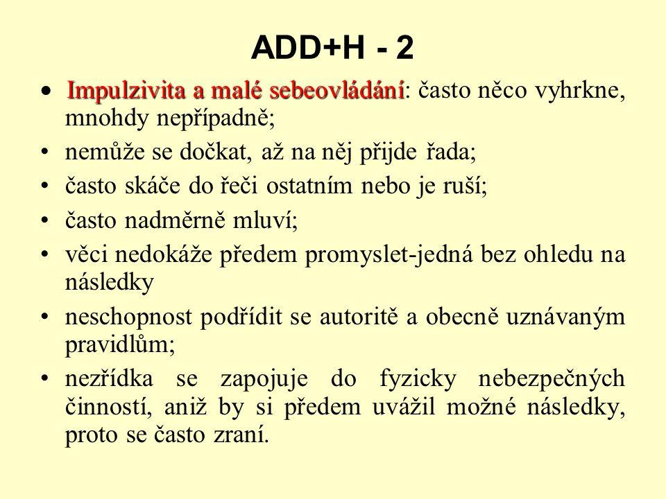 ADD+H - 2 · Impulzivita a malé sebeovládání: často něco vyhrkne, mnohdy nepřípadně; nemůže se dočkat, až na něj přijde řada;