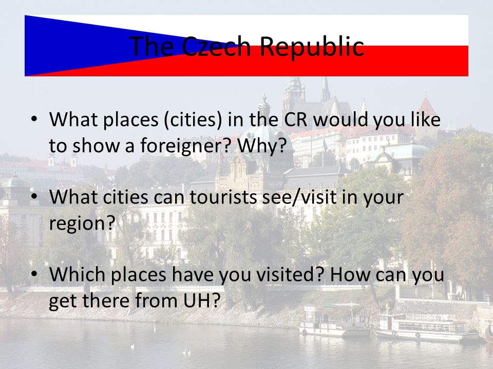 The Czech Republic What places (cities) in the CR would you like to show a foreigner Why What cities can tourists see/visit in your region