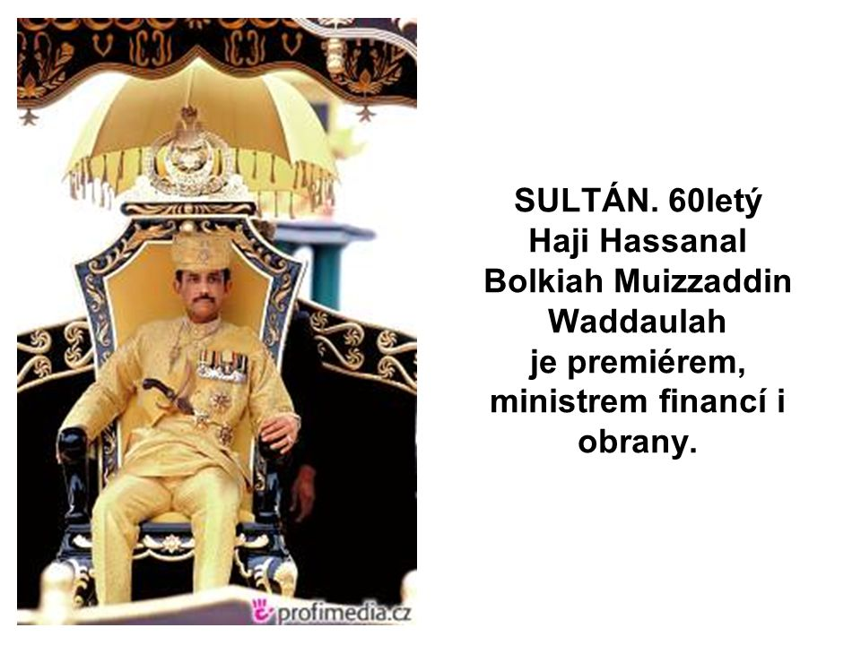 SULTÁN. 60letý Haji Hassanal Bolkiah Muizzaddin Waddaulah je premiérem, ministrem financí i obrany.