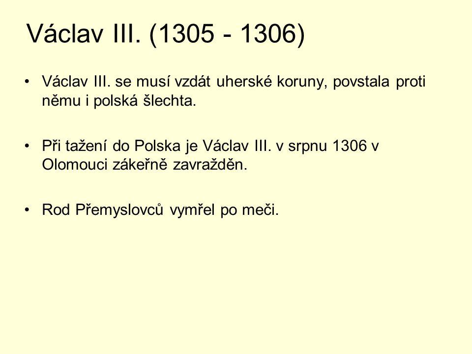 Václav III. (1305 - 1306) Václav III. se musí vzdát uherské koruny, povstala proti němu i polská šlechta.