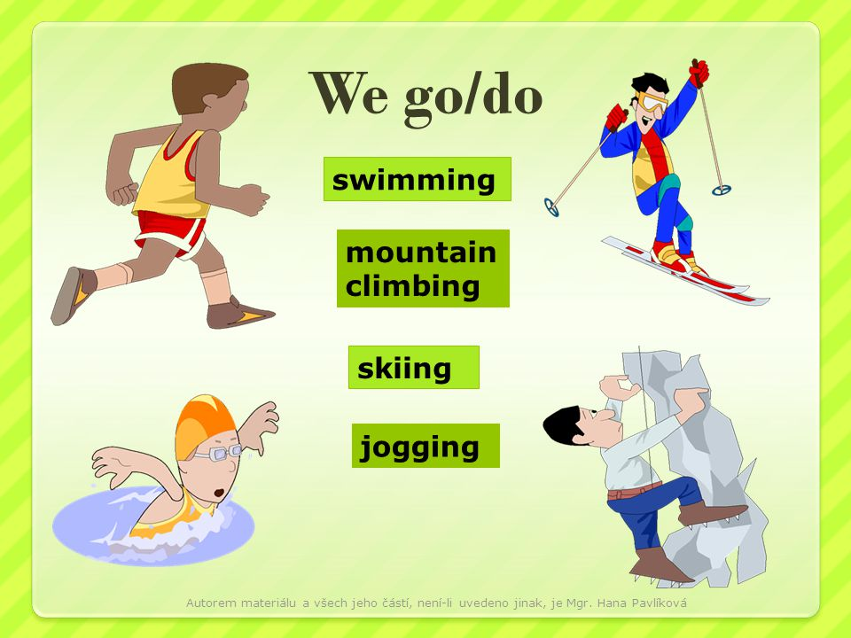 We go/do swimming mountain climbing skiing jogging