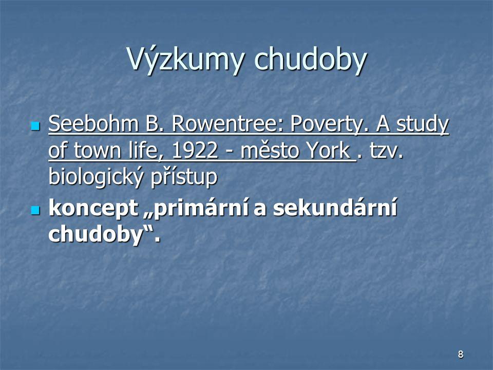 Výzkumy chudoby Seebohm B. Rowentree: Poverty. A study of town life, 1922 - město York . tzv. biologický přístup.
