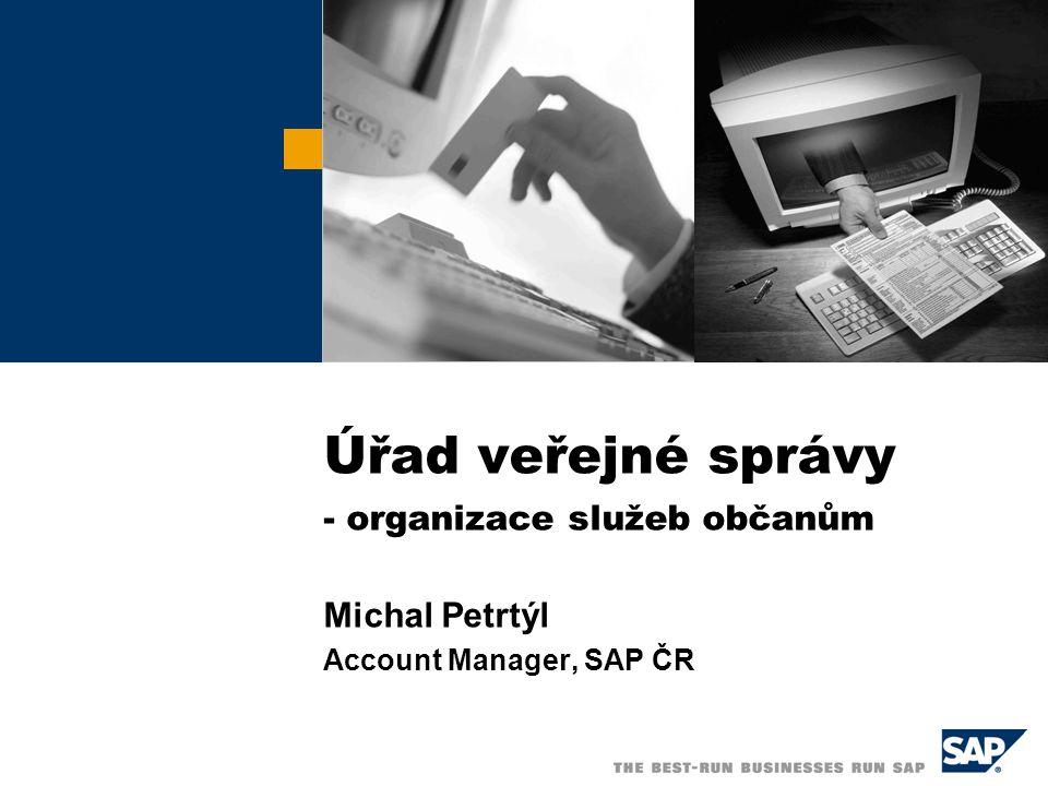 Úřad veřejné správy - organizace služeb občanům Michal Petrtýl Account Manager, SAP ČR
