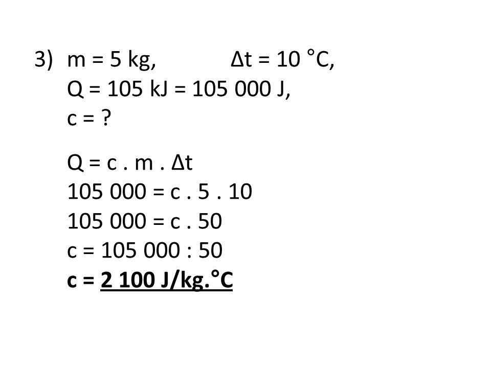 3) m = 5 kg, Δt = 10 °C, Q = 105 kJ = 105 000 J, c = Q = c . m . Δt. 105 000 = c . 5 . 10. 105 000 = c . 50.