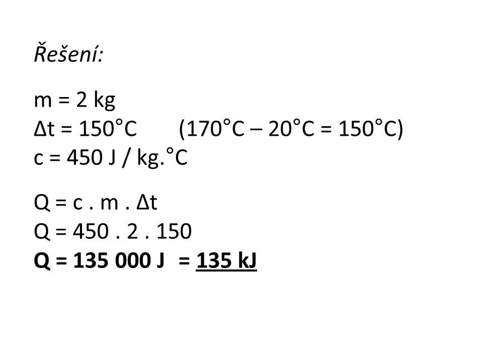 Řešení: m = 2 kg. Δt = 150°C (170°C – 20°C = 150°C) c = 450 J / kg.°C. Q = c . m . Δt. Q = 450 . 2 . 150.