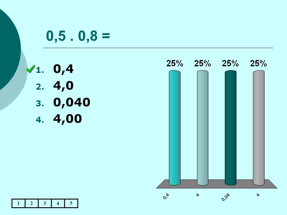 0,5 . 0,8 = 0,4 4,0 0,040 4,00 1 2 3 4 5