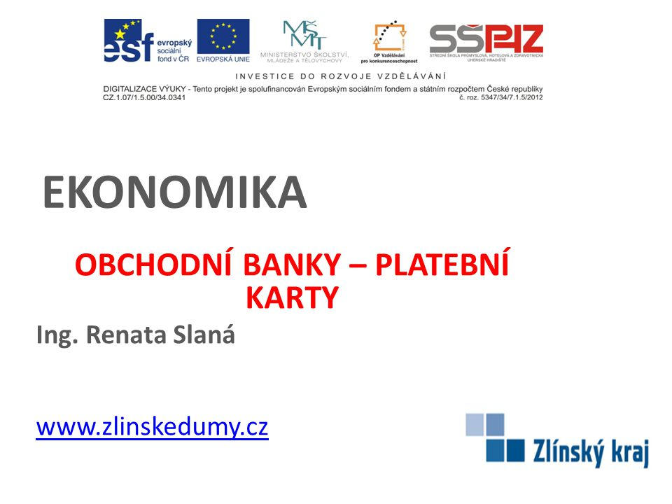 OBCHODNÍ BANKY – PLATEBNÍ KARTY Ing. Renata Slaná www.zlinskedumy.cz